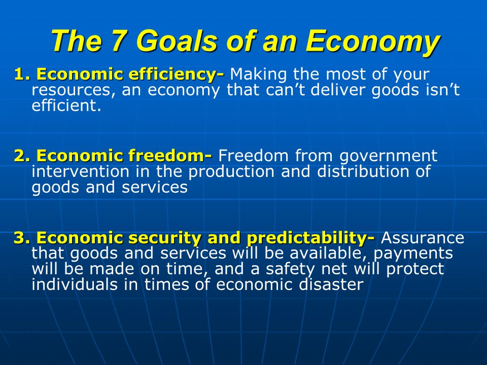 The 7 Goals of an Economy 1. Economic efficiency- Making the most of your resources, an economy that can't deliver goods isn't efficient.