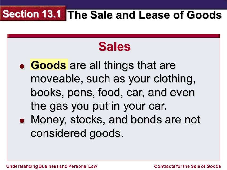 Sales Goods are all things that are moveable, such as your clothing, books, pens, food, car, and even the gas you put in your car.