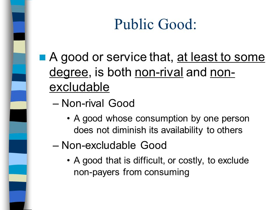 Public Good: A good or service that, at least to some degree, is both non-rival and non-excludable.