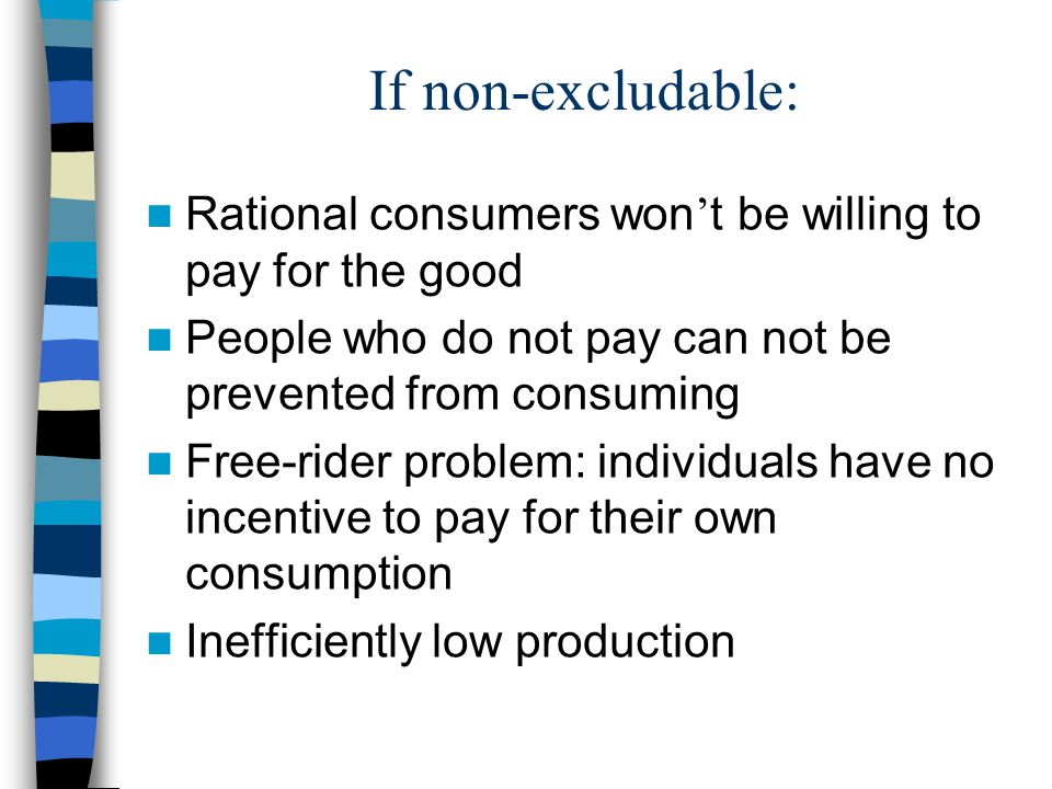 If non-excludable: Rational consumers won't be willing to pay for the good. People who do not pay can not be prevented from consuming.