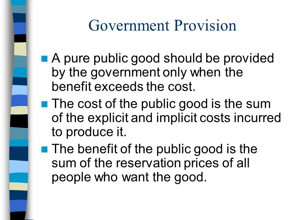 Government Provision A pure public good should be provided by the government only when the benefit exceeds the cost.
