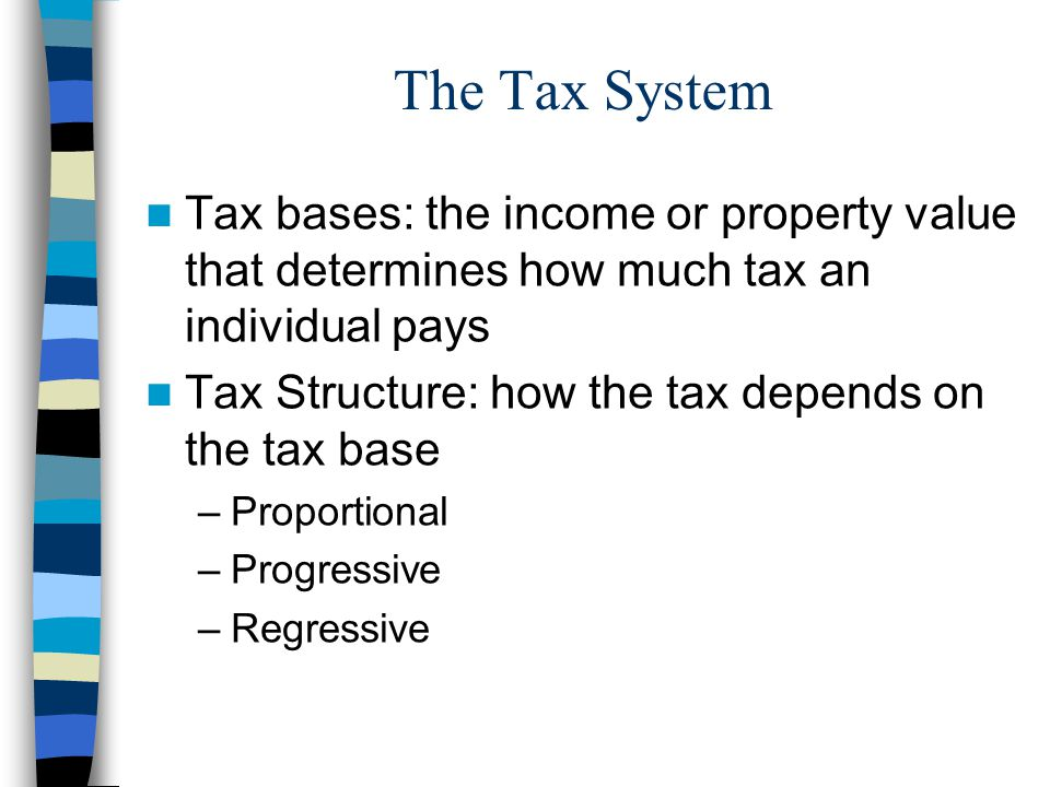 The Tax System Tax bases: the income or property value that determines how much tax an individual pays.