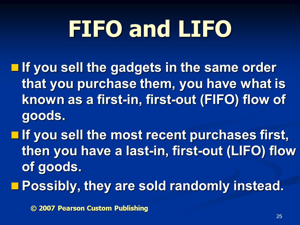 FIFO and LIFO If you sell the gadgets in the same order that you purchase them, you have what is known as a first-in, first-out (FIFO) flow of goods.