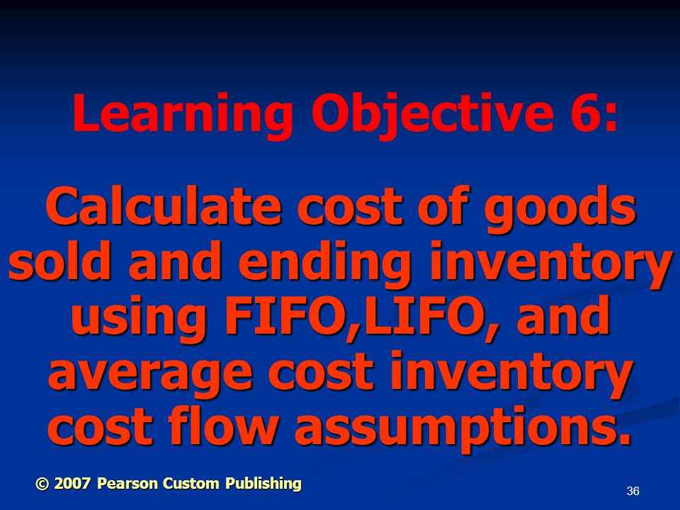Learning Objective 6: Calculate cost of goods sold and ending inventory using FIFO,LIFO, and average cost inventory cost flow assumptions.