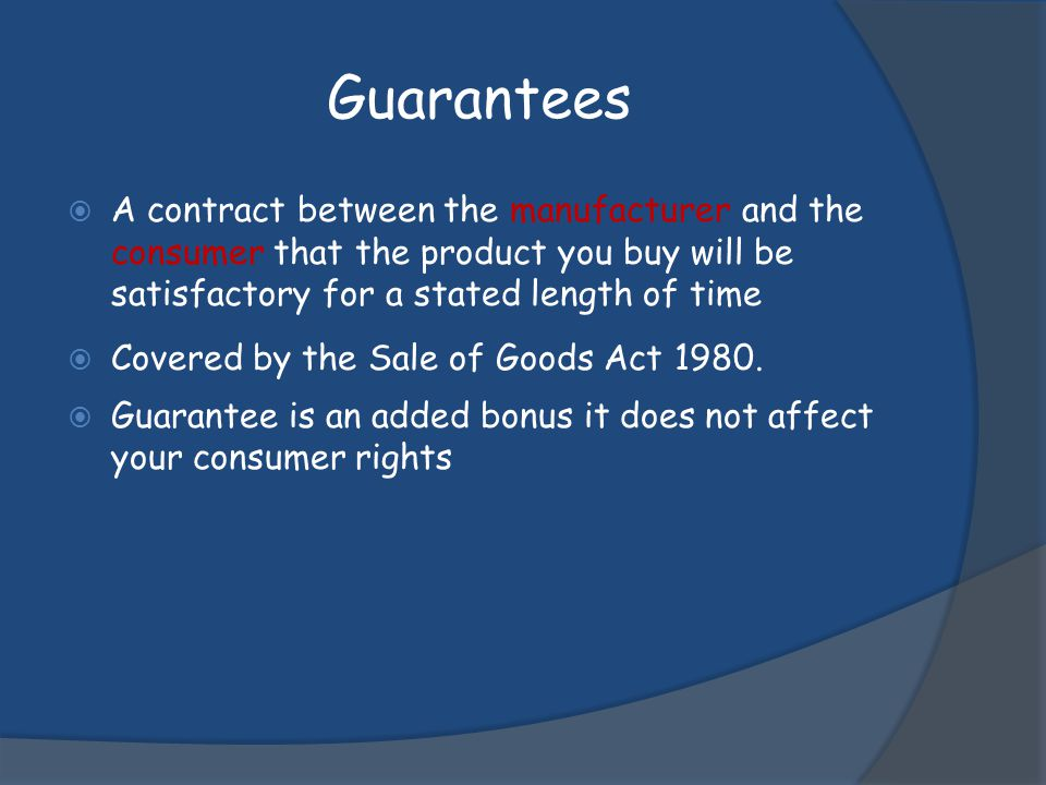 Guarantees A contract between the manufacturer and the consumer that the product you buy will be satisfactory for a stated length of time.