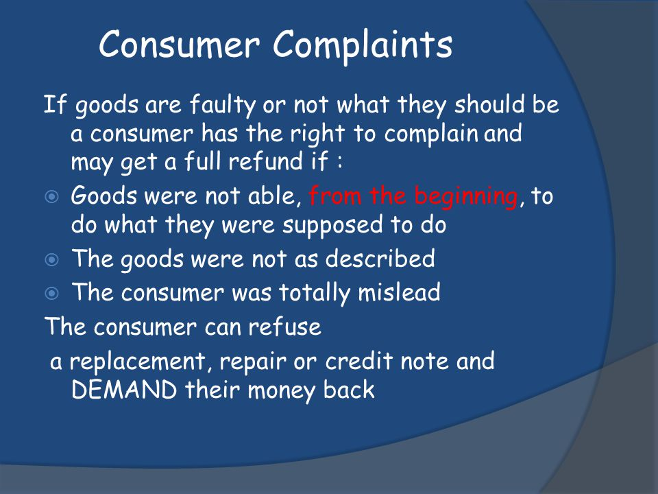 Consumer Complaints If goods are faulty or not what they should be a consumer has the right to complain and may get a full refund if :