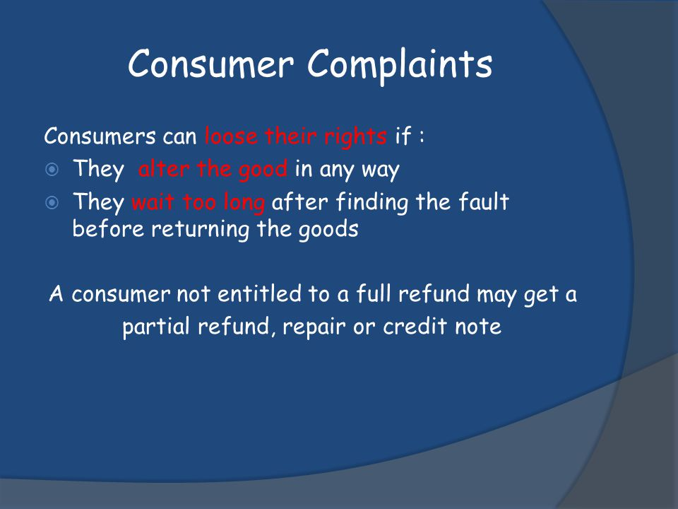 Consumer Complaints Consumers can loose their rights if :