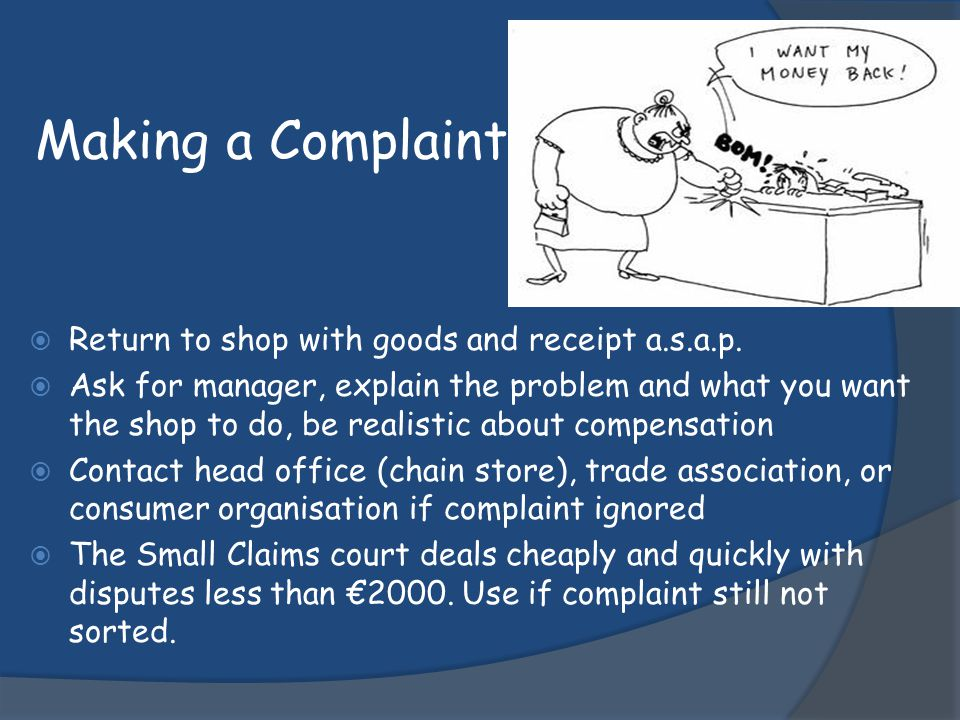 Making a Complaint Return to shop with goods and receipt a.s.a.p.