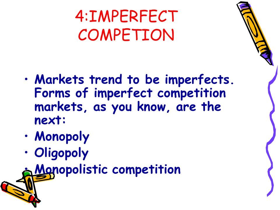 4:IMPERFECT COMPETION Markets trend to be imperfects. Forms of imperfect competition markets, as you know, are the next: