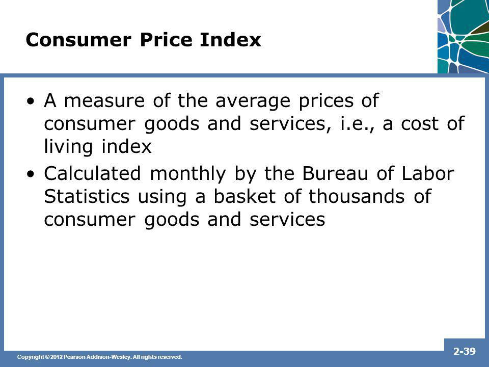 Consumer Price Index A measure of the average prices of consumer goods and services, i.e., a cost of living index.