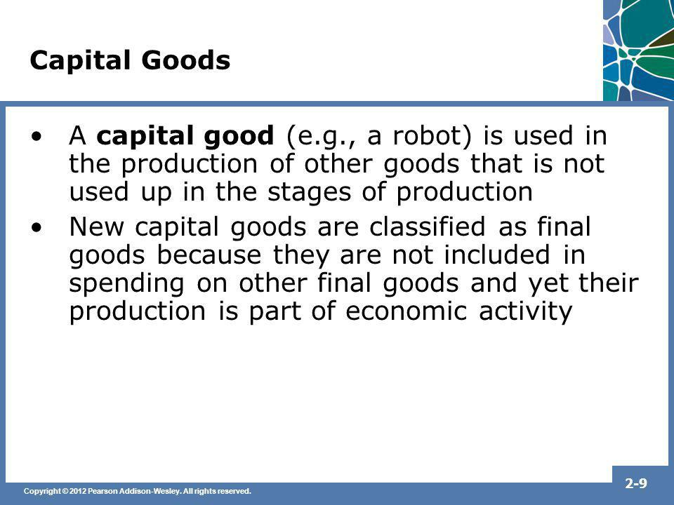 Capital Goods A capital good (e.g., a robot) is used in the production of other goods that is not used up in the stages of production.