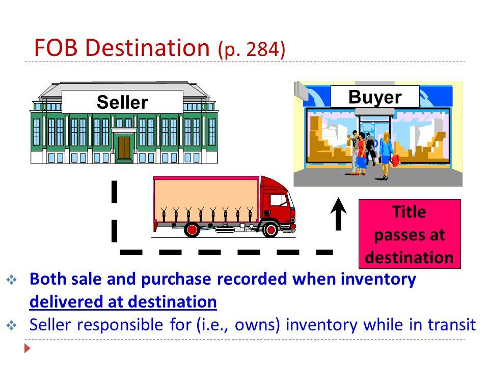 FOB Destination (p. 284) Buyer Seller Title passes at destination