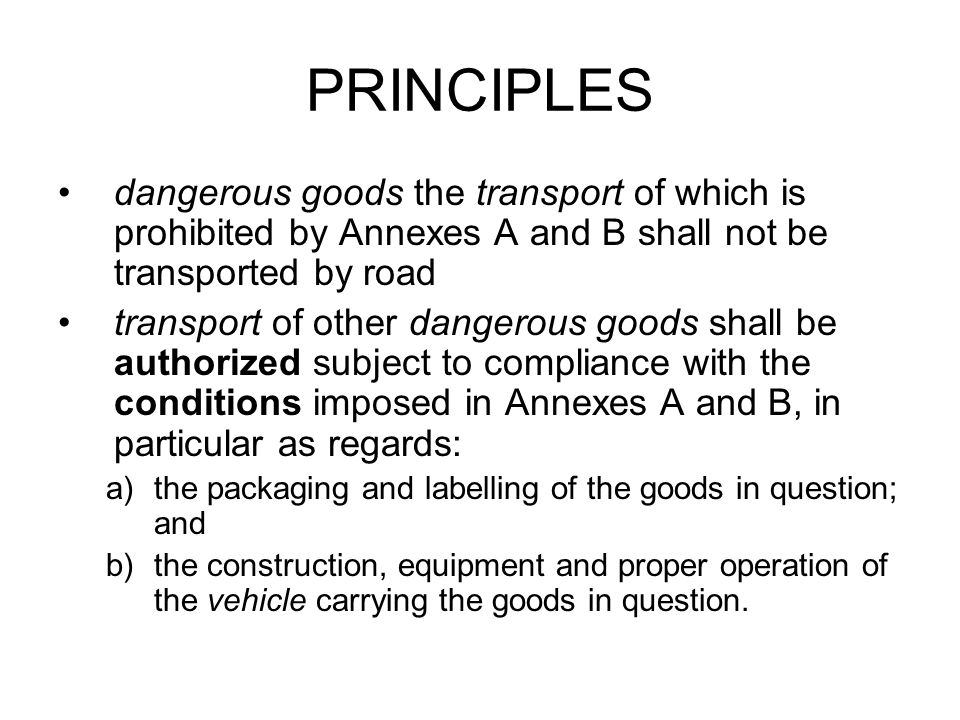 PRINCIPLES dangerous goods the transport of which is prohibited by Annexes A and B shall not be transported by road.