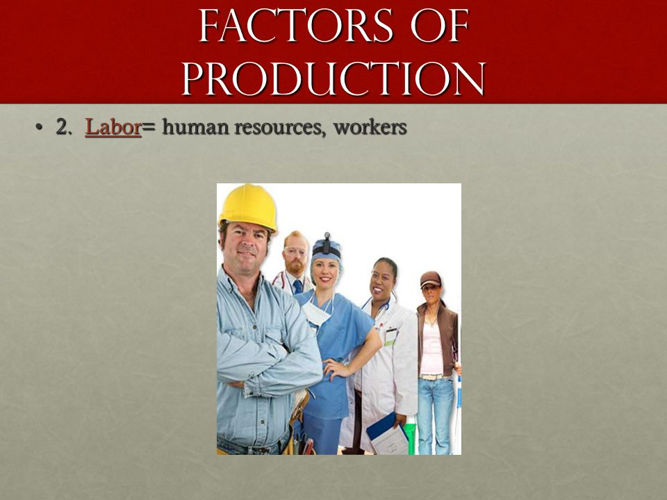 Factors of Production 2. Labor= human resources, workers