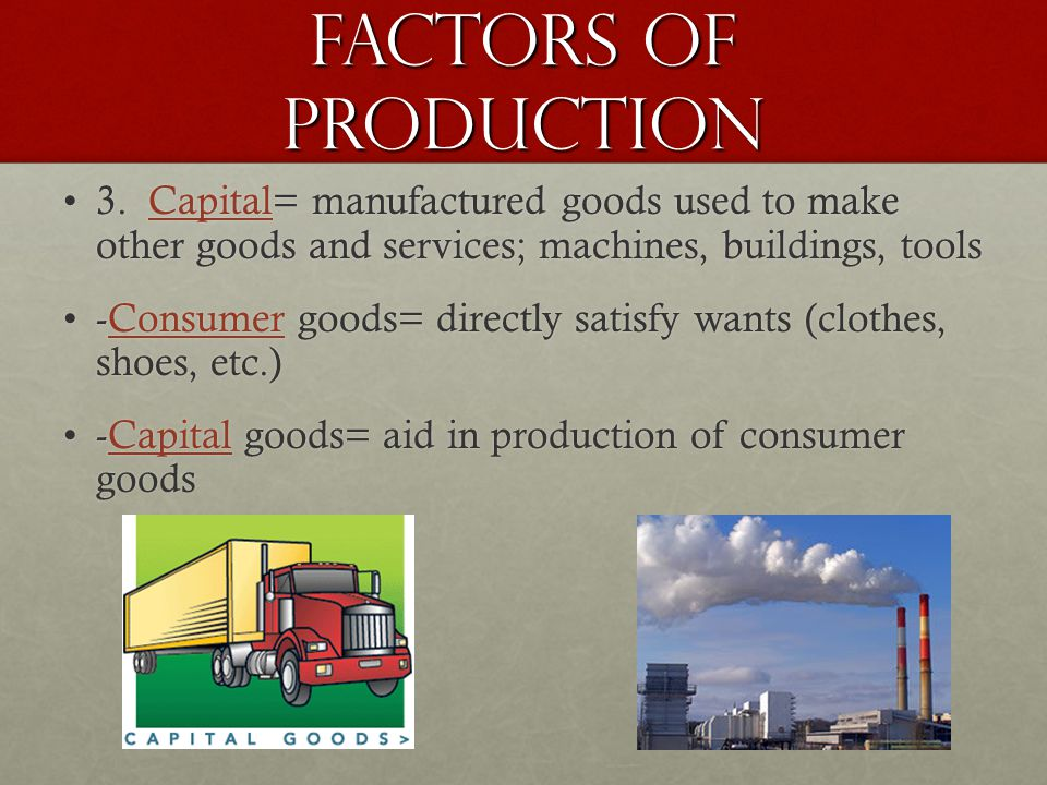 Factors of Production 3. Capital= manufactured goods used to make other goods and services; machines, buildings, tools.