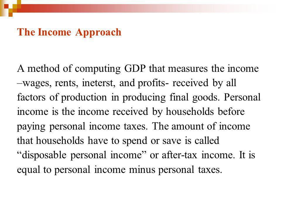 The Income Approach A method of computing GDP that measures the income. –wages, rents, ineterst, and profits- received by all.