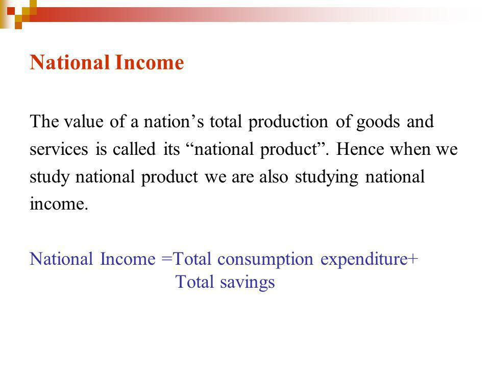 National Income The value of a nation's total production of goods and