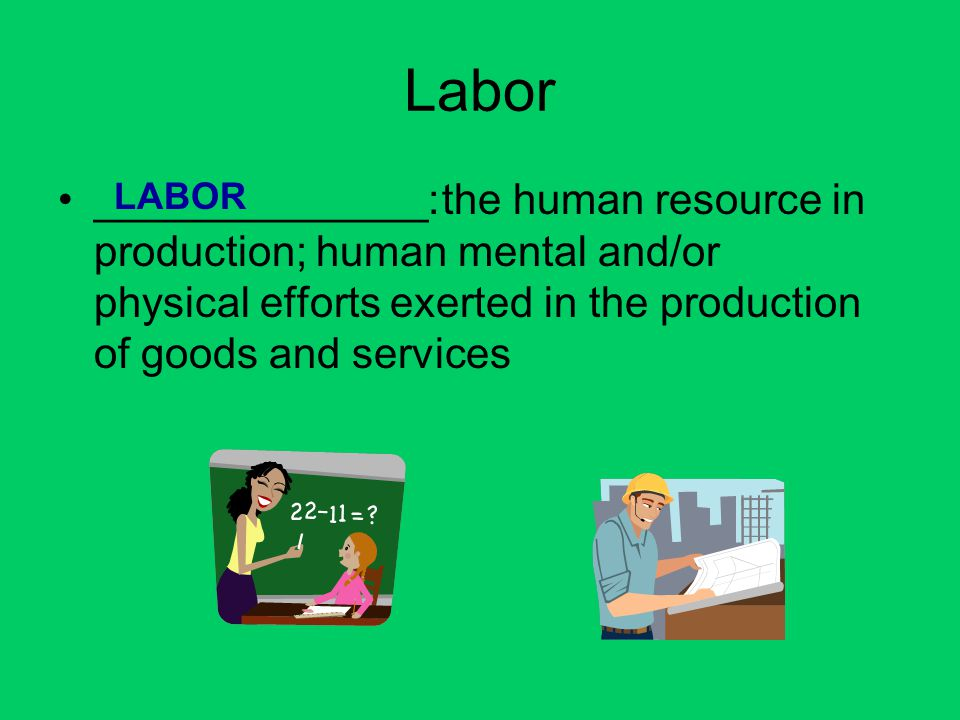 Labor ______________: the human resource in production; human mental and/or physical efforts exerted in the production of goods and services.