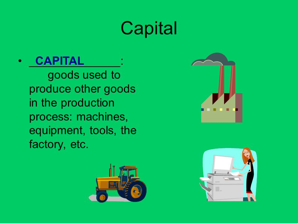 Capital ______________: goods used to produce other goods in the production process: machines, equipment, tools, the factory, etc.