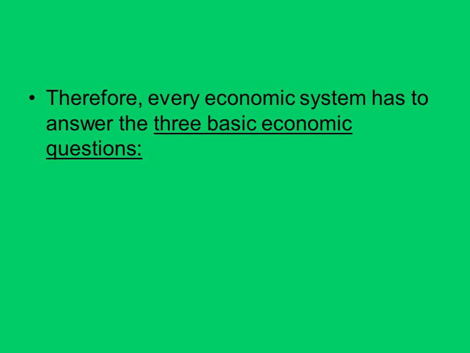 Therefore, every economic system has to answer the three basic economic questions: