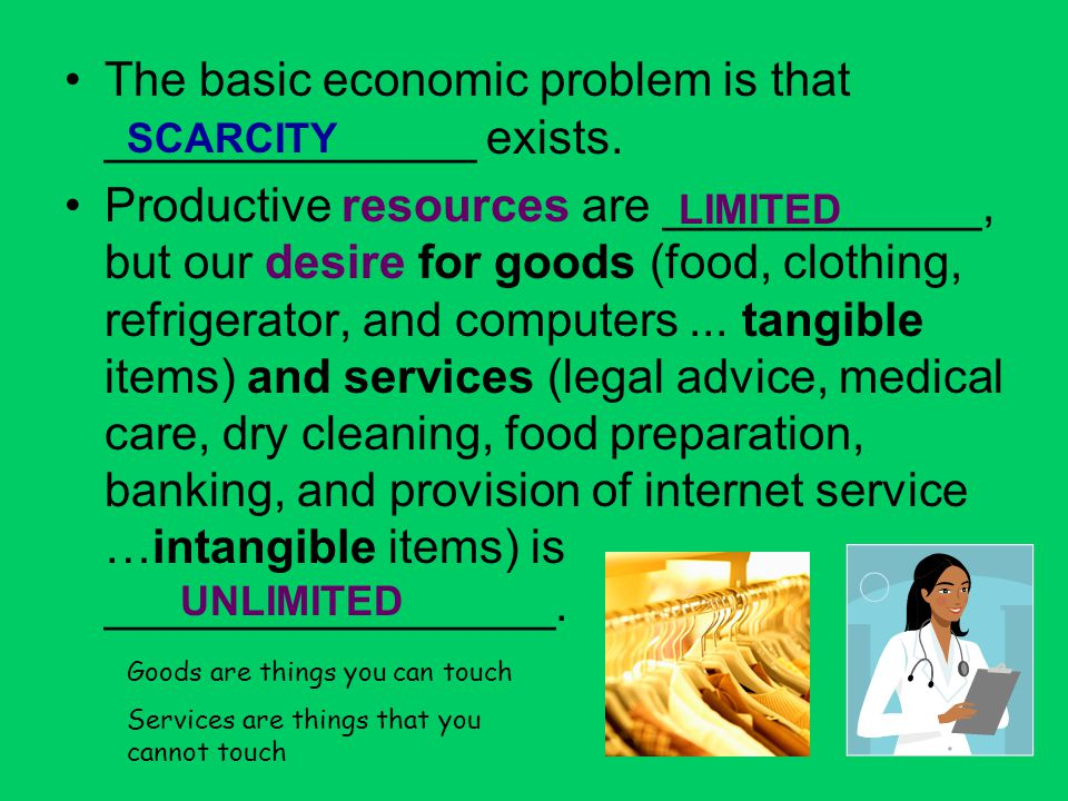 The basic economic problem is that ______________ exists.