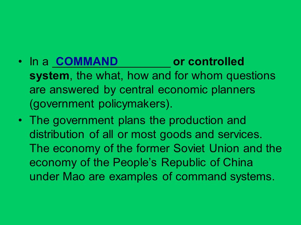 In a __________________ or controlled system, the what, how and for whom questions are answered by central economic planners (government policymakers).