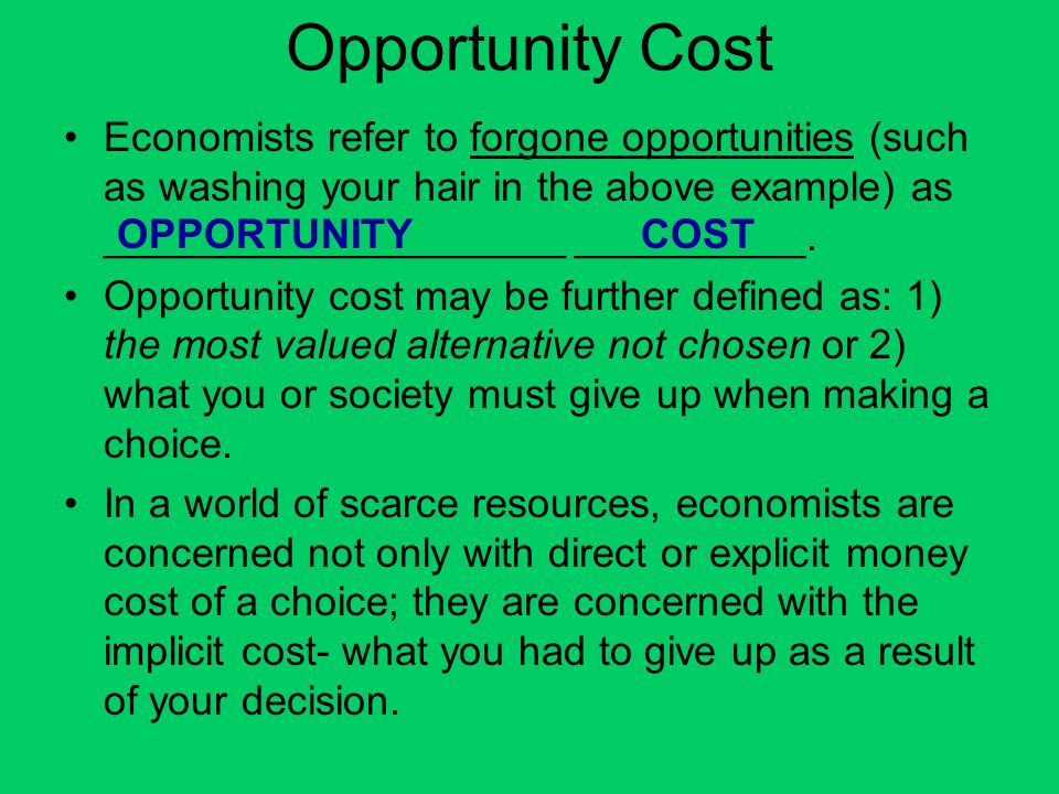 Opportunity Cost Economists refer to forgone opportunities (such as washing your hair in the above example) as ____________________ __________.