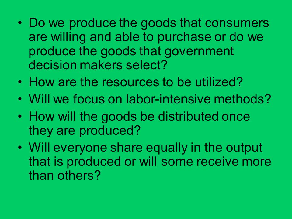 Do we produce the goods that consumers are willing and able to purchase or do we produce the goods that government decision makers select