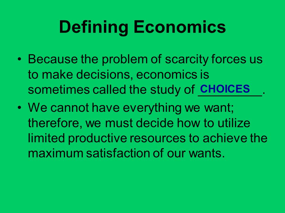 Defining Economics Because the problem of scarcity forces us to make decisions, economics is sometimes called the study of _________.