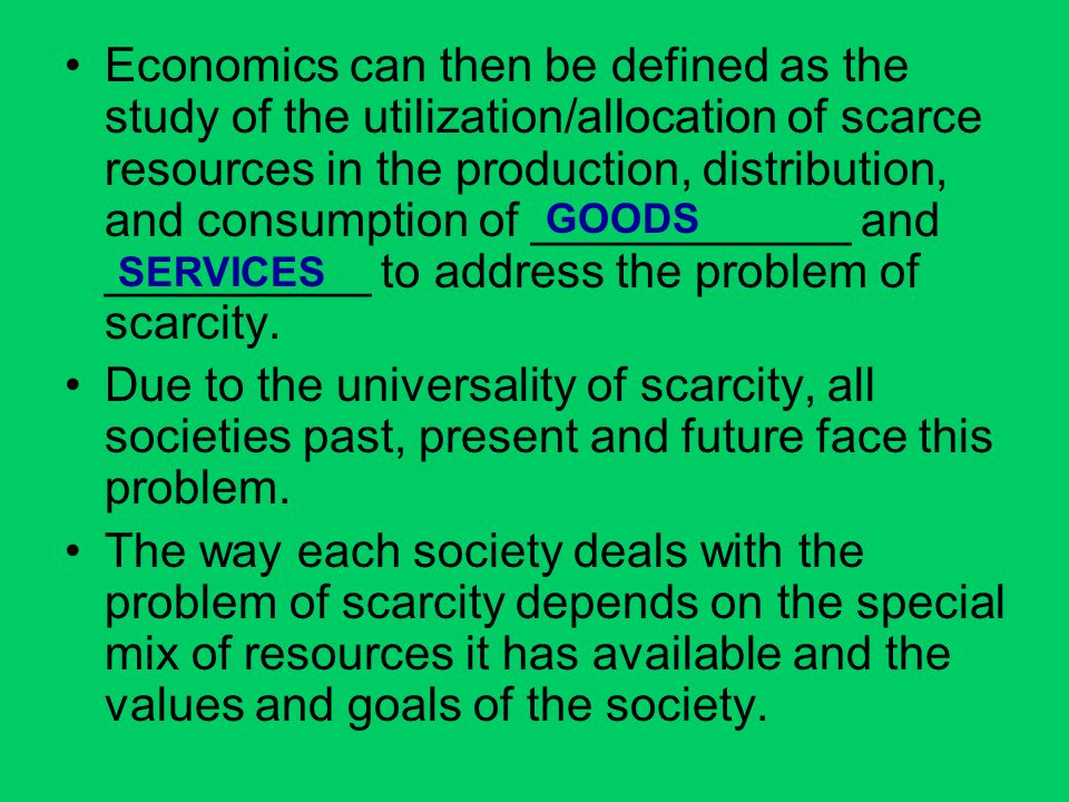 Economics can then be defined as the study of the utilization/allocation of scarce resources in the production, distribution, and consumption of ____________ and __________ to address the problem of scarcity.