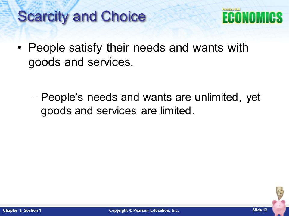 Scarcity and Choice People satisfy their needs and wants with goods and services.