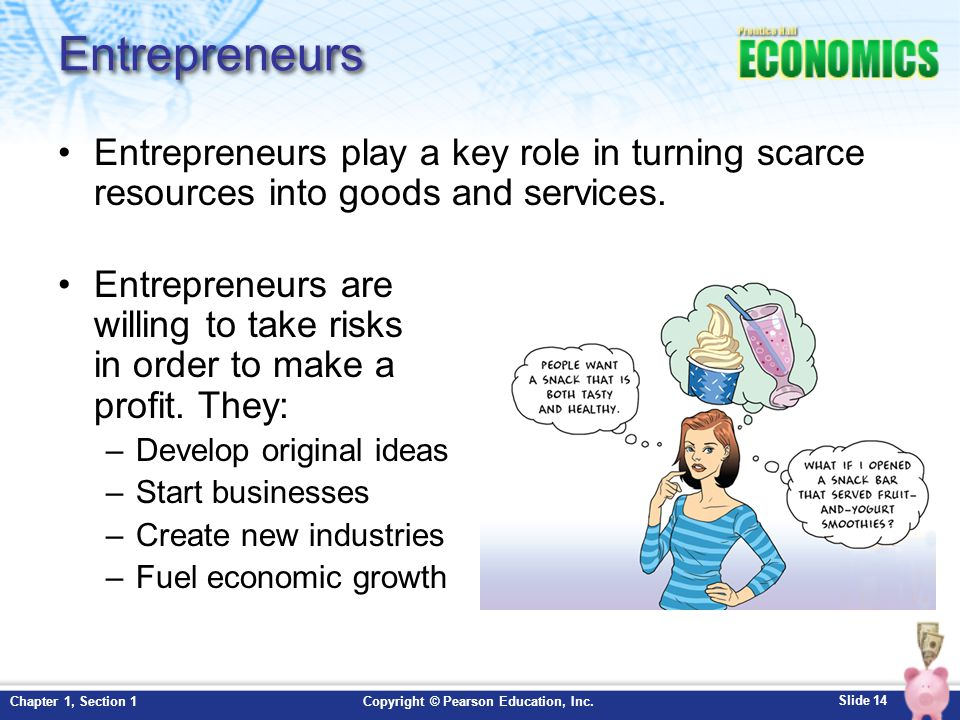 Entrepreneurs Entrepreneurs play a key role in turning scarce resources into goods and services.