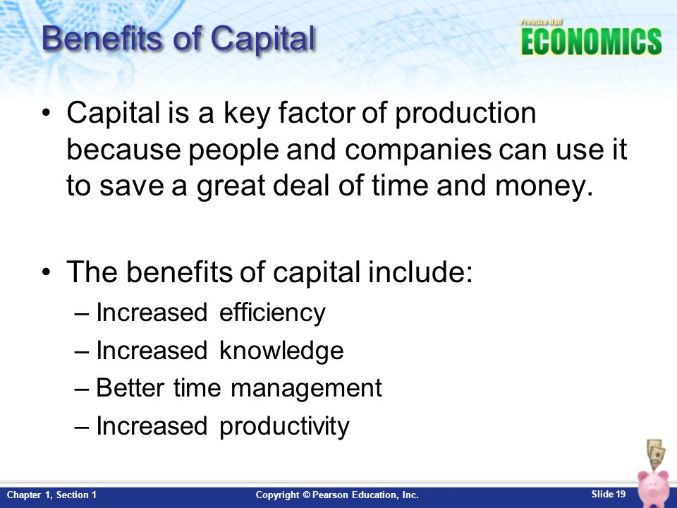 Benefits of Capital Capital is a key factor of production because people and companies can use it to save a great deal of time and money.