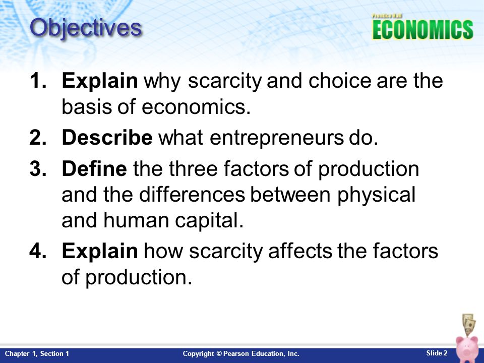 Objectives Explain why scarcity and choice are the basis of economics.
