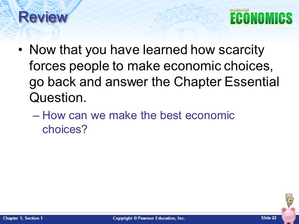 Review Now that you have learned how scarcity forces people to make economic choices, go back and answer the Chapter Essential Question.