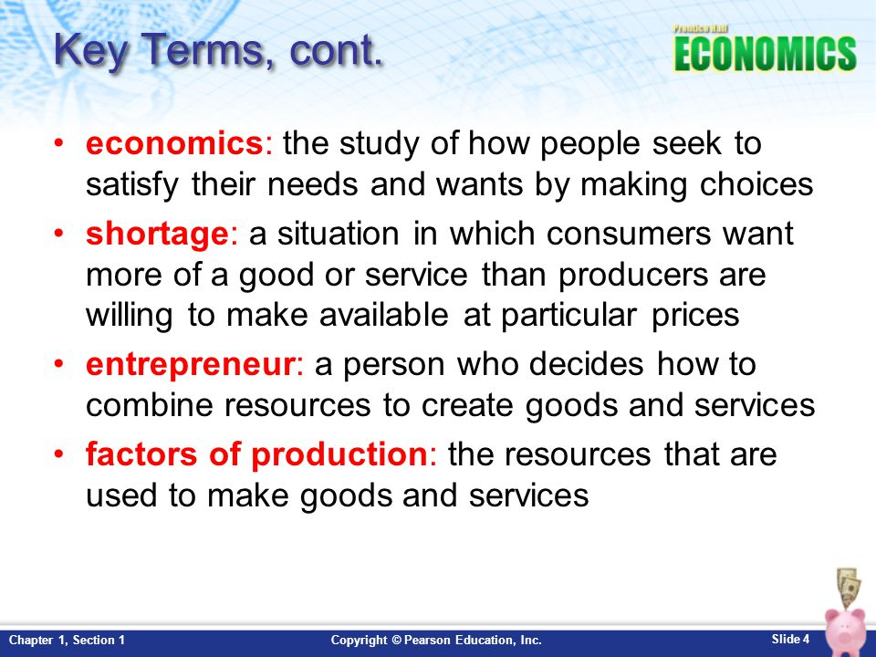 Key Terms, cont. economics: the study of how people seek to satisfy their needs and wants by making choices.