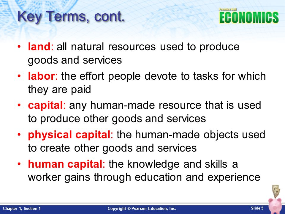 Key Terms, cont. land: all natural resources used to produce goods and services. labor: the effort people devote to tasks for which they are paid.