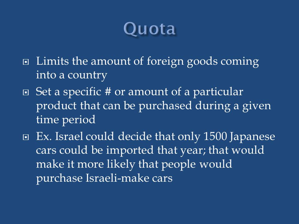 Quota Limits the amount of foreign goods coming into a country