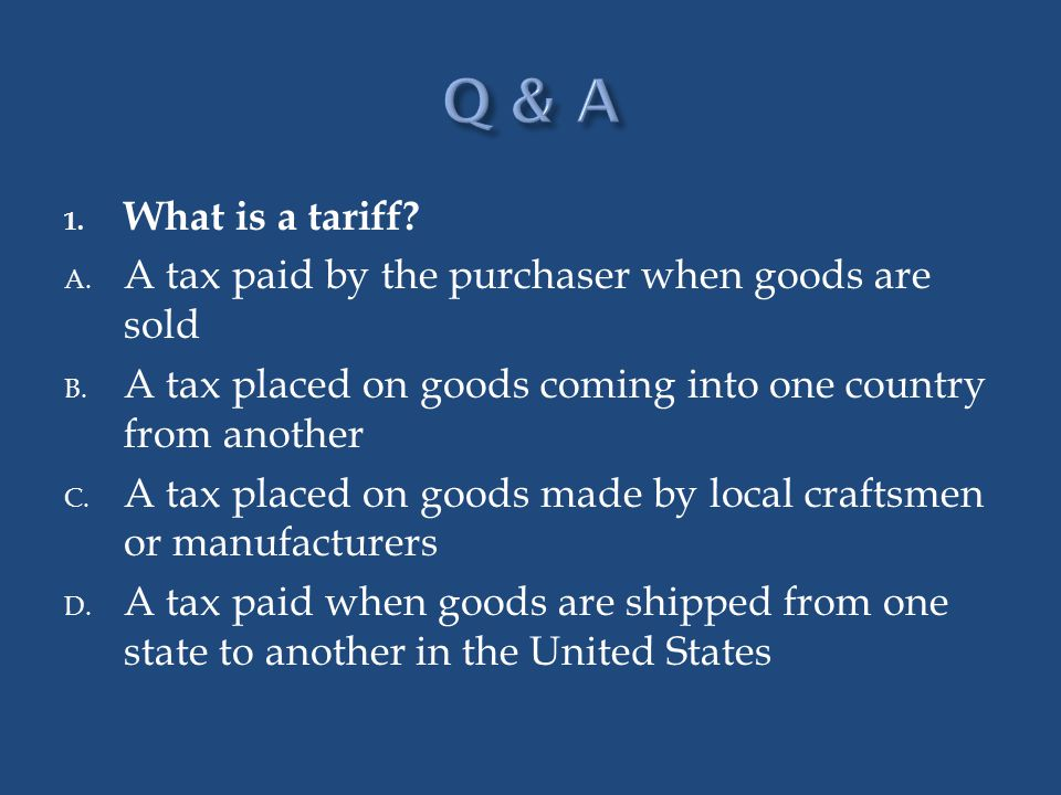 Q & A What is a tariff A tax paid by the purchaser when goods are sold. A tax placed on goods coming into one country from another.