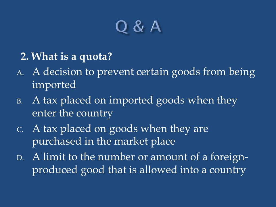 Q & A 2. What is a quota A decision to prevent certain goods from being imported. A tax placed on imported goods when they enter the country.