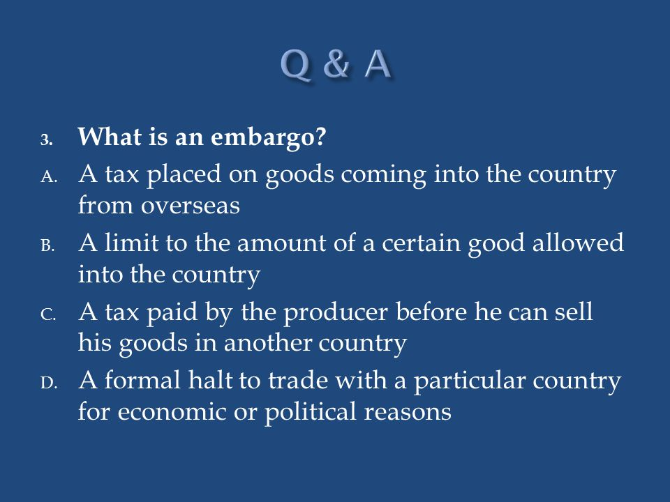 Q & A What is an embargo A tax placed on goods coming into the country from overseas.