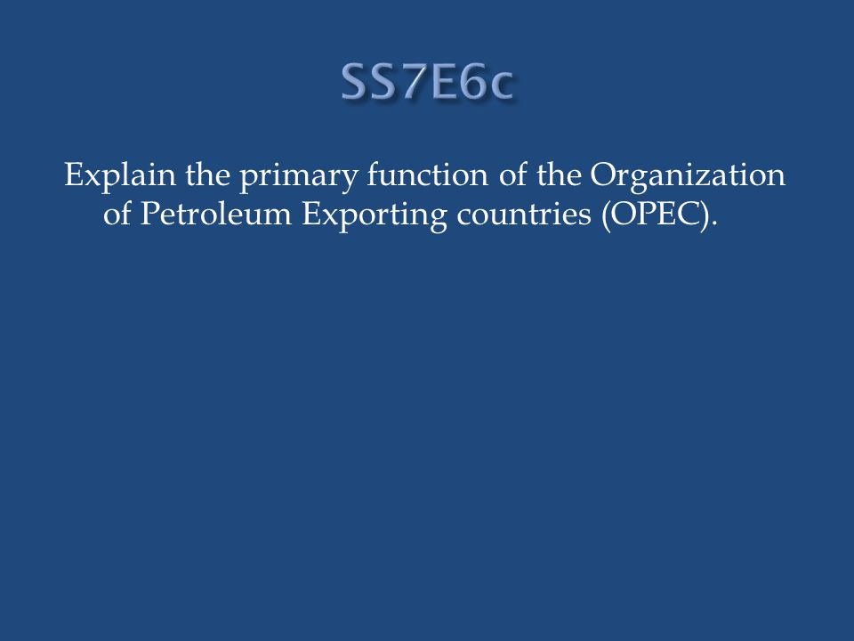 SS7E6c Explain the primary function of the Organization of Petroleum Exporting countries (OPEC).