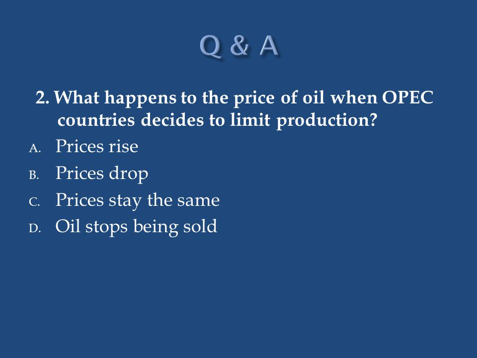 Q & A 2. What happens to the price of oil when OPEC countries decides to limit production Prices rise.