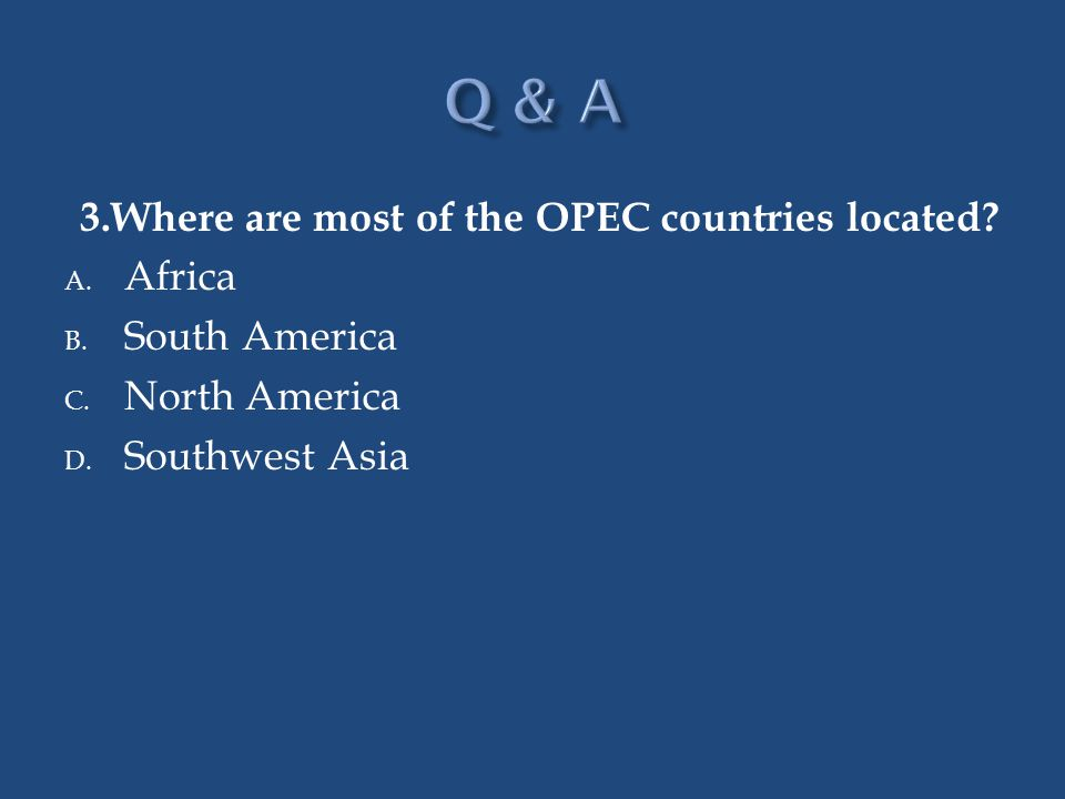 Q & A 3.Where are most of the OPEC countries located Africa