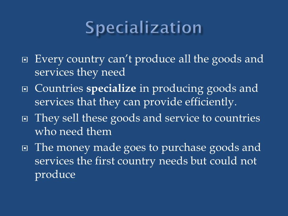 Specialization Every country can't produce all the goods and services they need.