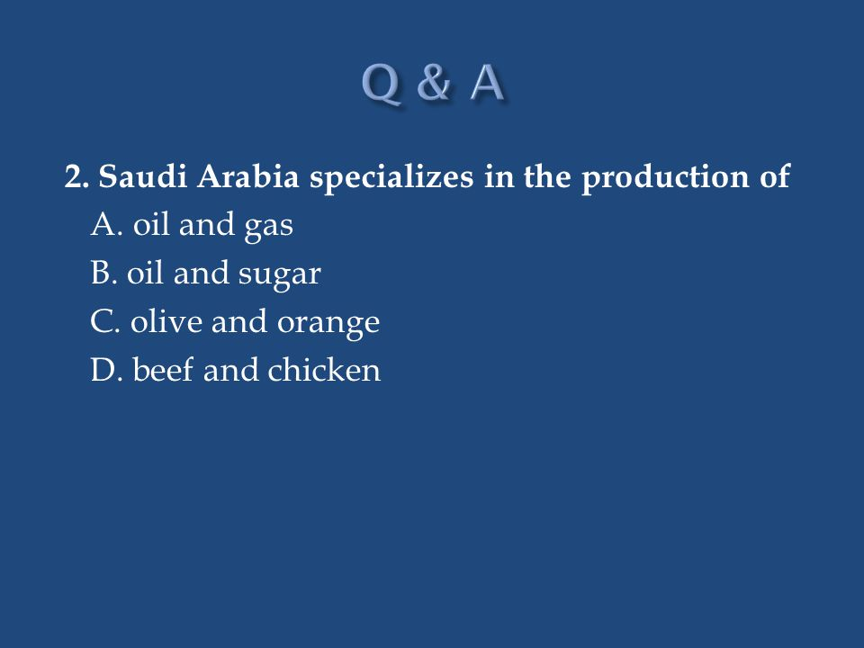 Q & A 2. Saudi Arabia specializes in the production of A.