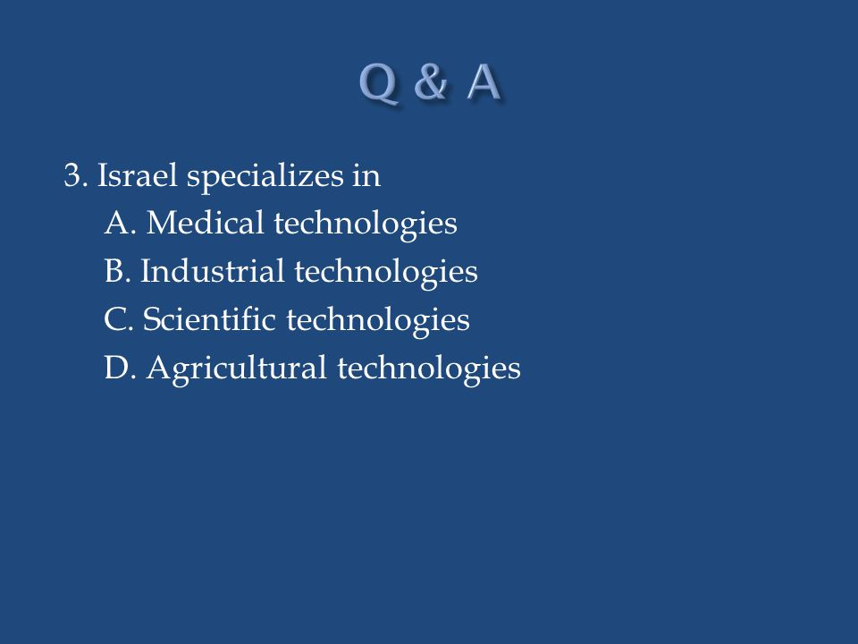 Q & A 3. Israel specializes in A. Medical technologies B.
