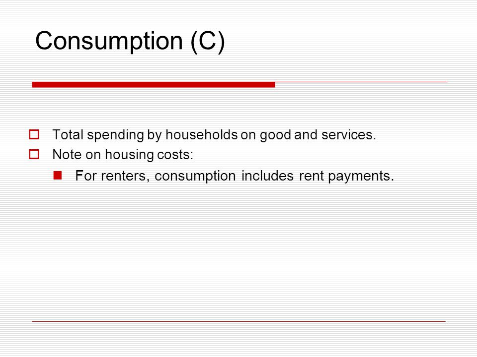 Consumption (C) For renters, consumption includes rent payments.