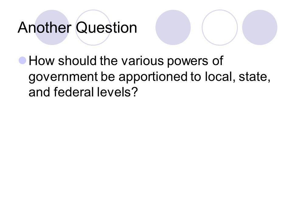 Another Question How should the various powers of government be apportioned to local, state, and federal levels