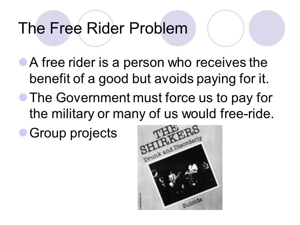 The Free Rider Problem A free rider is a person who receives the benefit of a good but avoids paying for it.